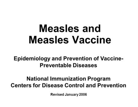 Measles and Measles Vaccine Epidemiology and Prevention of Vaccine- Preventable Diseases National Immunization Program Centers for Disease Control and.
