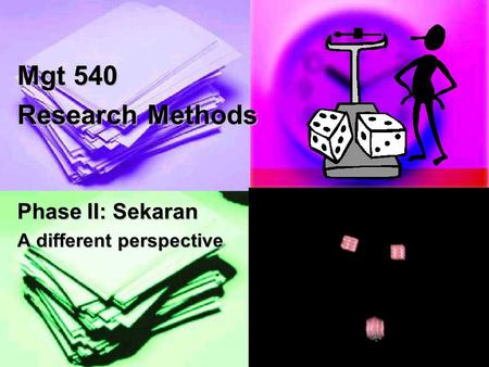 1 Mgt 540 Research Methods Phase II: Sekaran A different perspective.