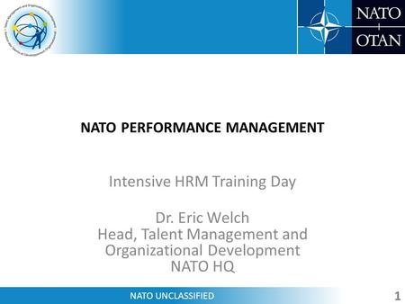 NATO UNCLASSIFIED NATO PERFORMANCE MANAGEMENT Intensive HRM Training Day Dr. Eric Welch Head, Talent Management and Organizational Development NATO HQ.