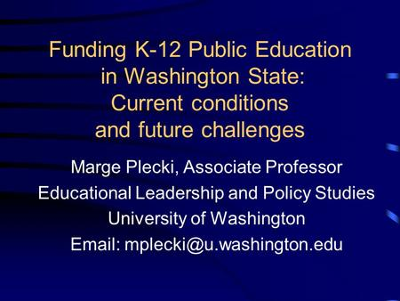 Funding K-12 Public Education in Washington State: Current conditions and future challenges Marge Plecki, Associate Professor Educational Leadership and.