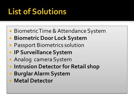  Biometric Time & Attendance System  Biometric Door Lock System  Passport Biometrics solution  IP Surveillance System  Analog camera System  Intrusion.