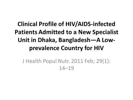 Clinical Profile of HIV/AIDS-infected Patients Admitted to a New Specialist Unit in Dhaka, Bangladesh—A Low- prevalence Country for HIV J Health Popul.