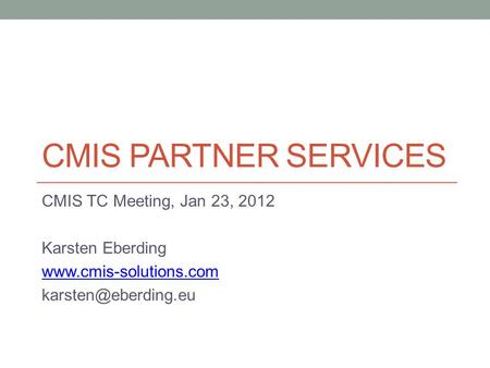 CMIS PARTNER SERVICES CMIS TC Meeting, Jan 23, 2012 Karsten Eberding