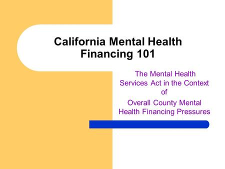 California Mental Health Financing 101 The Mental Health Services Act in the Context of Overall County Mental Health Financing Pressures.