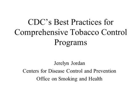 CDC's Best Practices for Comprehensive Tobacco Control Programs Jerelyn Jordan Centers for Disease Control and Prevention Office on Smoking and Health.