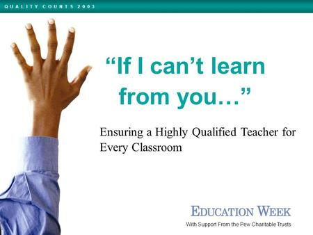 "Ensuring a Highly Qualified Teacher for Every Classroom With Support From the Pew Charitable Trusts Q U A L I T Y C O U N T S 2 0 0 3 ""If I can't learn."