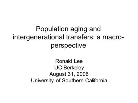 Population aging and intergenerational transfers: a macro- perspective Ronald Lee UC Berkeley August 31, 2006 University of Southern California.
