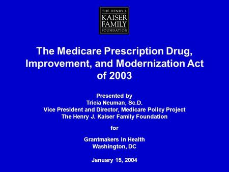 The Medicare Prescription Drug, Improvement, and Modernization Act of 2003 Presented by Tricia Neuman, Sc.D. Vice President and Director, Medicare Policy.