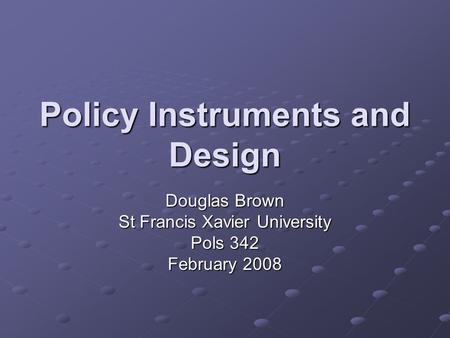 Policy Instruments and Design Douglas Brown St Francis Xavier University Pols 342 February 2008.