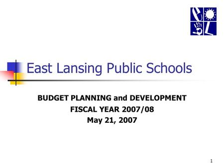 1 East Lansing Public Schools BUDGET PLANNING and DEVELOPMENT FISCAL YEAR 2007/08 May 21, 2007.