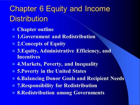 Chapter 6 Equity and Income Distribution Chapter outline 1.Government and Redistribution 2.Concepts of Equity 3.Equity, Administrative Efficiency, and.