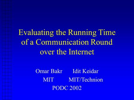 Evaluating the Running Time of a Communication Round over the Internet Omar Bakr Idit Keidar MIT MIT/Technion PODC 2002.