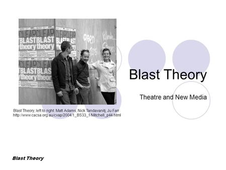 Blast Theory Theatre and New Media Blast Theory, left to right: Matt Adams, Nick Tandavanitj, Ju Farr