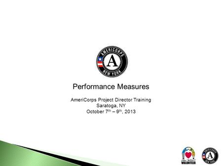 Performance Measures AmeriCorps Project Director Training Saratoga, NY October 7 th – 9 th, 2013.