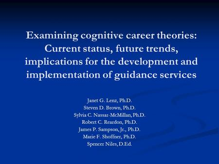 Examining cognitive career theories: Current status, future trends, implications for the development and implementation of guidance services Janet G. Lenz,