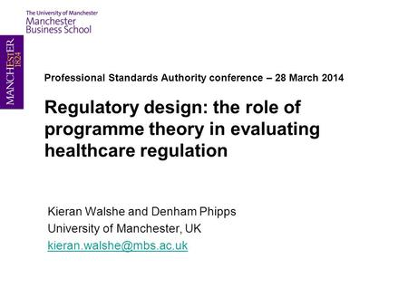 Professional Standards Authority conference – 28 March 2014 Regulatory design: the role of programme theory in evaluating healthcare regulation Kieran.