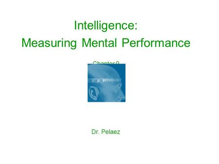 Intelligence: Measuring Mental Performance Chapter 9 Dr. Pelaez.