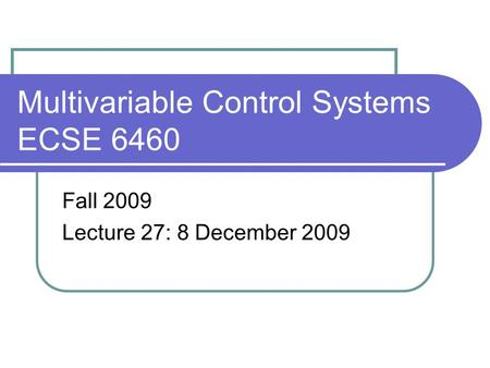 Multivariable Control Systems ECSE 6460 Fall 2009 Lecture 27: 8 December 2009.
