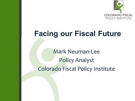 Facing our Fiscal Future Mark Neuman-Lee Policy Analyst Colorado Fiscal Policy Institute.