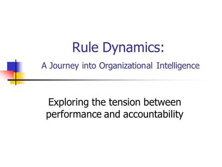 Rule Dynamics: A Journey into Organizational Intelligence Exploring the tension between performance and accountability.