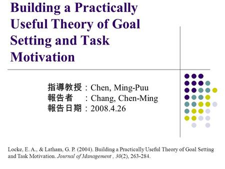 Building a Practically Useful Theory of Goal Setting and Task Motivation 指導教授: Chen, Ming-Puu 報告者 : Chang, Chen-Ming 報告日期: 2008.4.26 Locke, E. A., & Latham,