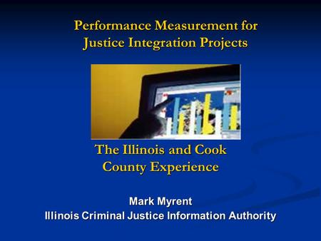 Performance Measurement for Justice Integration Projects The Illinois and Cook County Experience Mark Myrent Illinois Criminal Justice Information Authority.