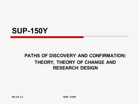 09.22.11SUP-150Y PATHS OF DISCOVERY AND CONFIRMATION: THEORY, THEORY OF CHANGE AND RESEARCH DESIGN.