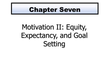 Motivation II: Equity, Expectancy, and Goal Setting Chapter Seven.
