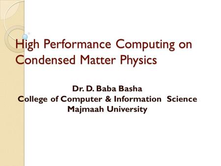 High Performance Computing on Condensed Matter Physics Dr. D. Baba Basha College of Computer & Information Science Majmaah University.