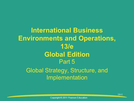 Copyright © 2011 Pearson Education 14-1 International Business Environments and Operations, 13/e Global Edition Part 5 Global Strategy, Structure, and.