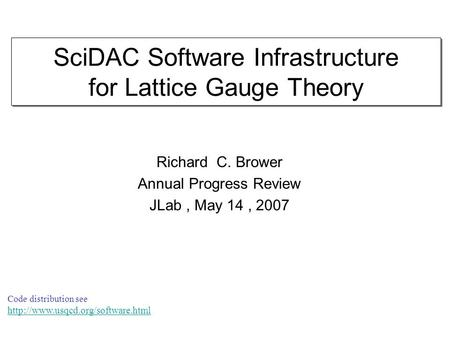 SciDAC Software Infrastructure for Lattice Gauge Theory Richard C. Brower Annual Progress Review JLab, May 14, 2007 Code distribution see
