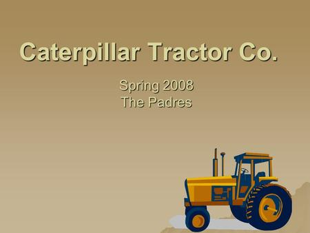 Caterpillar Tractor Co. Spring 2008 The Padres. Table of Contents I. History of EME II. Industry III. Central Question IV. Recommendations V. The Future.