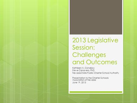 2013 Legislative Session: Challenges and Outcomes Kathleen A. Conaboy Steve Canavero, PhD Nevada State Public Charter School Authority Presentation to.