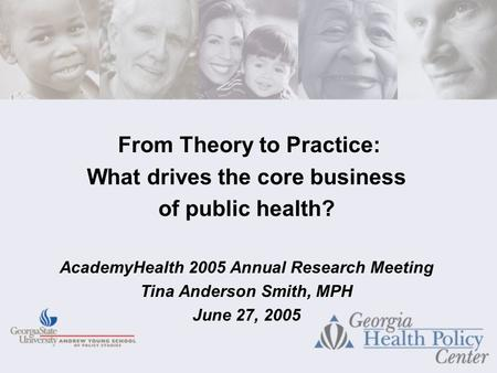From Theory to Practice: What drives the core business of public health? AcademyHealth 2005 Annual Research Meeting Tina Anderson Smith, MPH June 27, 2005.