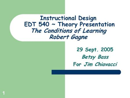 1 Instructional Design EDT 540 ~ Theory Presentation The Conditions of Learning Robert Gagne 29 Sept. 2005 Betsy Bass For Jim Chiavacci.