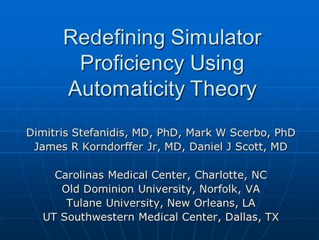 Redefining Simulator Proficiency Using Automaticity Theory Dimitris Stefanidis, MD, PhD, Mark W Scerbo, PhD James R Korndorffer Jr, MD, Daniel J Scott,