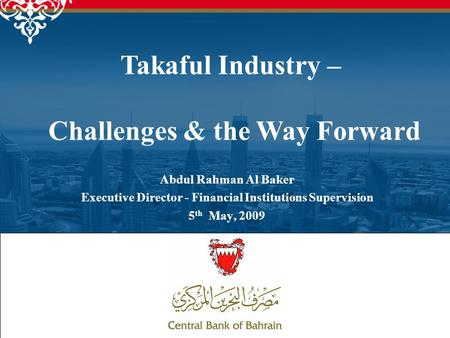 1 Abdul Rahman Al Baker Executive Director - Financial Institutions Supervision 5 th May, 2009 Takaful Industry – Challenges & the Way Forward.