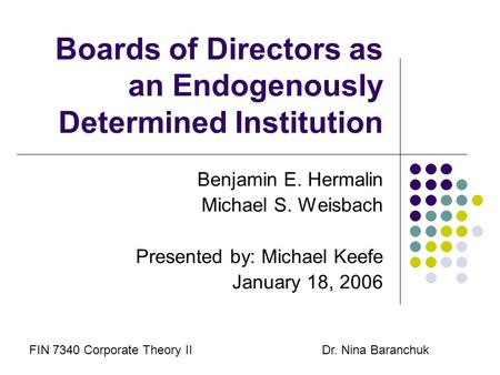 Boards of Directors as an Endogenously Determined Institution Benjamin E. Hermalin Michael S. Weisbach Presented by: Michael Keefe January 18, 2006 FIN.