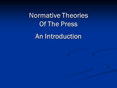 Normative Theories Of The Press An Introduction. Normative Theory. Normative theories of the press: Ideal views of how journalism/ media ought to, or.