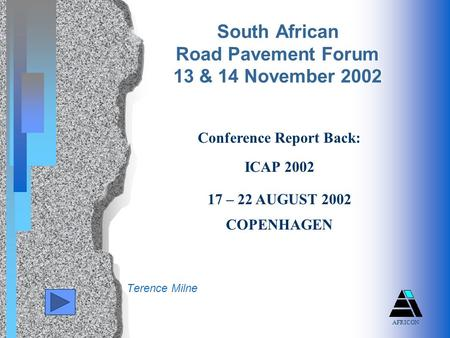 Terence Milne South African Road Pavement Forum 13 & 14 November 2002 Conference Report Back: ICAP 2002 17 – 22 AUGUST 2002 COPENHAGEN AFRICON.
