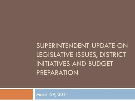 SUPERINTENDENT UPDATE ON LEGISLATIVE ISSUES, DISTRICT INITIATIVES AND BUDGET PREPARATION March 29, 2011.