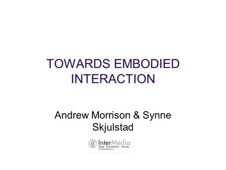TOWARDS EMBODIED INTERACTION Andrew Morrison & Synne Skjulstad.