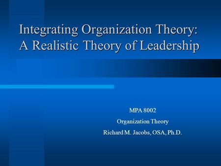 Integrating Organization Theory: A Realistic Theory of Leadership MPA 8002 Organization Theory Richard M. Jacobs, OSA, Ph.D.