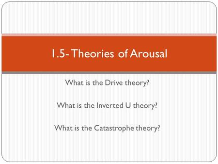 What is the Drive theory? What is the Inverted U theory? What is the Catastrophe theory? 1.5- Theories of Arousal.