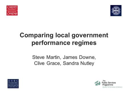 Comparing for Improvement Comparing local government performance regimes Steve Martin, James Downe, Clive Grace, Sandra Nutley.