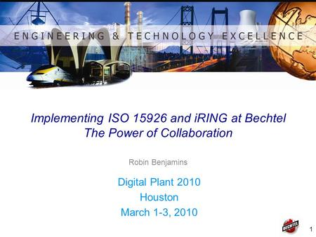 1 Implementing ISO 15926 and iRING at Bechtel The Power of Collaboration Digital Plant 2010 Houston March 1-3, 2010 Robin Benjamins.