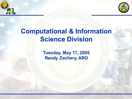 Computational & Information Science Division Tuesday, May 17, 2005 Randy Zachery, ARO.
