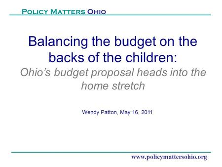 Www.policymattersohio.org Policy Matters Ohio Balancing the budget on the backs of the children: Ohio's budget proposal heads into the home stretch Wendy.