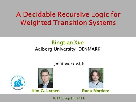 A Decidable Recursive Logic for Weighted Transition Systems Bingtian Xue Aalborg University, DENMARK ICTAC, Sep 18, 2014 Joint work with Kim G. Larsen.