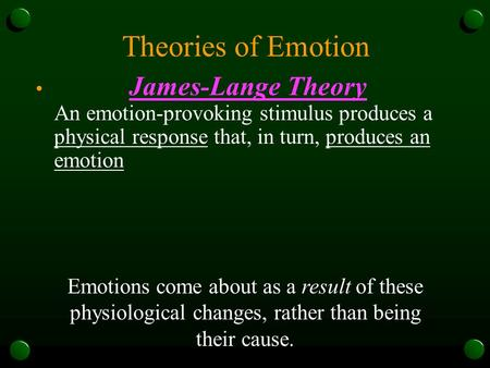 Theories of Emotion James-Lange Theory An emotion-provoking stimulus produces a physical response that, in turn, produces an emotion Emotions come about.